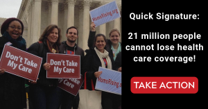 "<a href=""https://action.momsrising.org/cms/view_by_page_id/10840/"">Quick Signature: 21 Million People Cannot Lose Coverage!</a>"