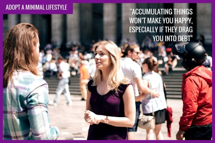 "Adopt a minimal lifestyle - ""Accumalating things won't make you happy, especially if they drag you into debt"""