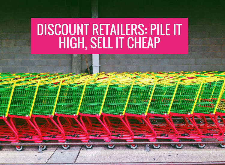 Discount Retailers: Pile it High, Sell it Cheap