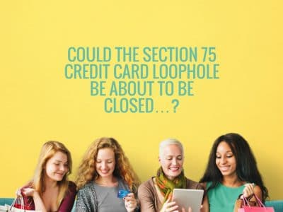 Could the Section 75 credit card loophole be about to be closed…?