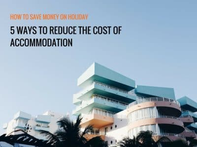 How to Save Money on Holiday: 5 ways to Reduce the cost of Accommodation