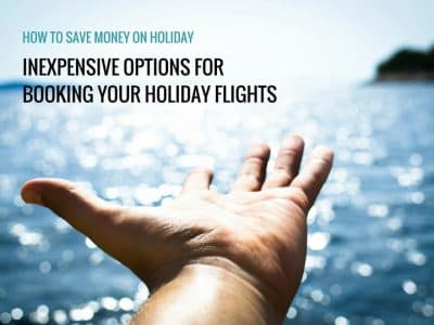 How to Save Money on Holiday: Inexpensive options for booking your holiday flights