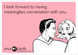 I look forward to having a meaningless conversation with you