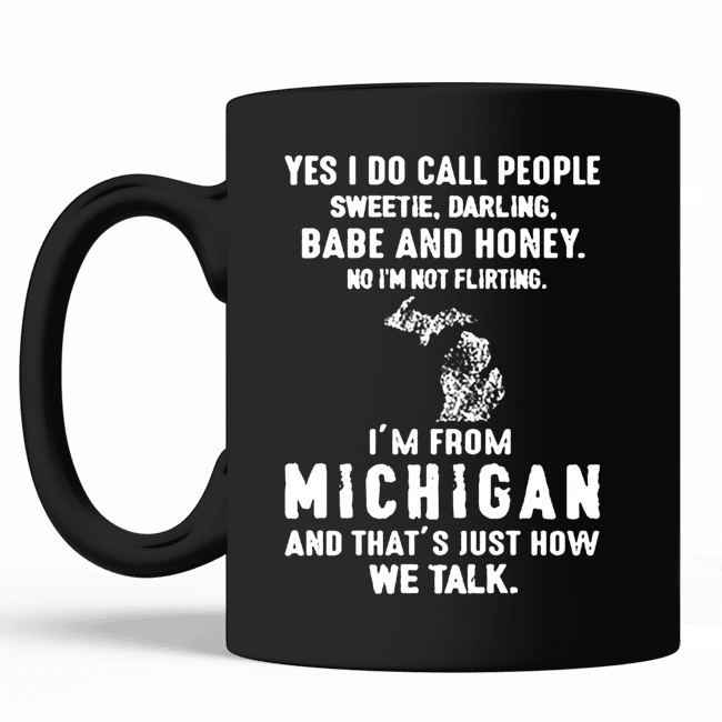 Badass version Yes I do call people sweetie darling babe and honey no I'm not flirting I'm from michigan mug