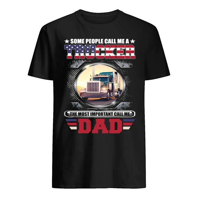 Some People Call Me A Trucker The Most Important Call Dad Shirt