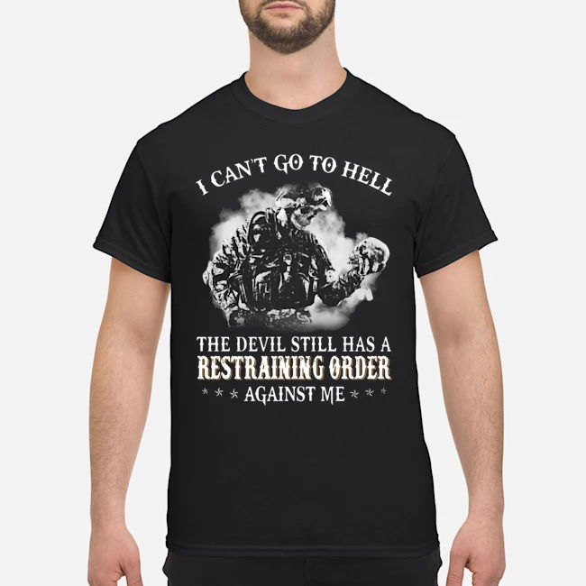 I can_t do to hell the devil still has a Restraining order against me shirt