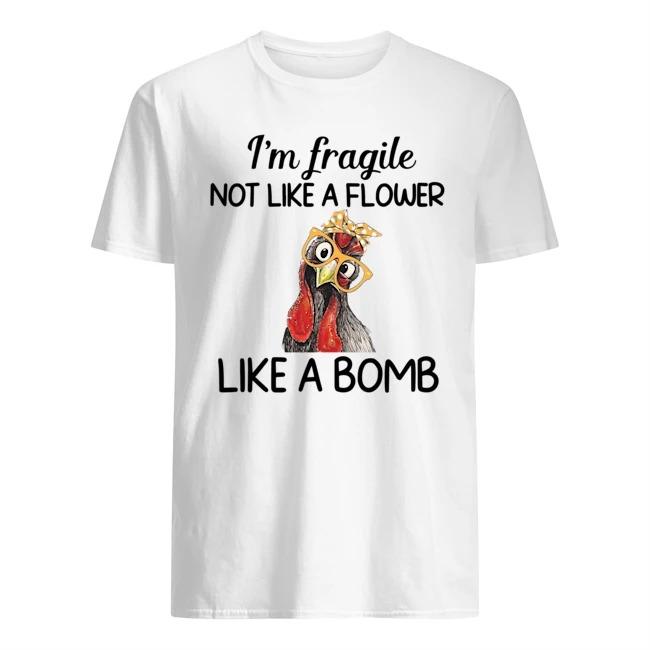 Chicken I'am fragile not like a flower like a bomb Shirt