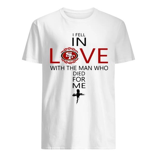 I Fell In Love San Francisco 49ers With Man Who Died For Me shirt
