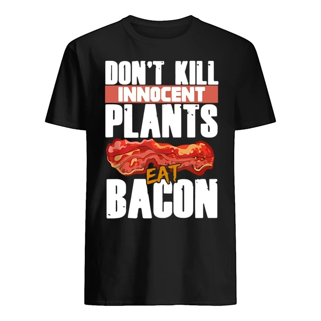 Don't kill innocent plants, eat bacon Shirt