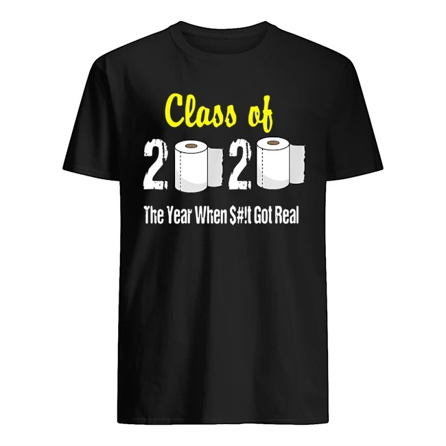 Class of 2020 The Year When Shit Got Real Graduation Shirt