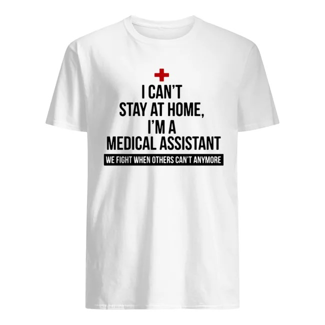I can't stay at home I'm a medical assistant we fight others can't anymore shirt