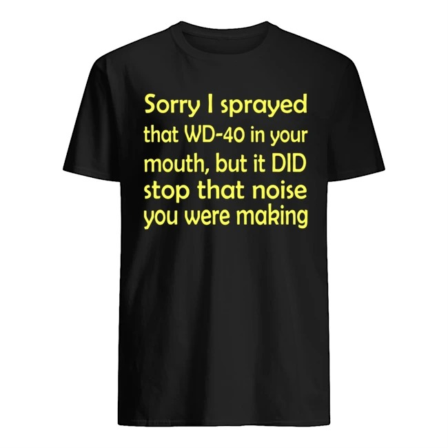 Sorry I Sprayed That Wd 40 In Your Mouth But It Did Stop That Noise You Were Making Shirt