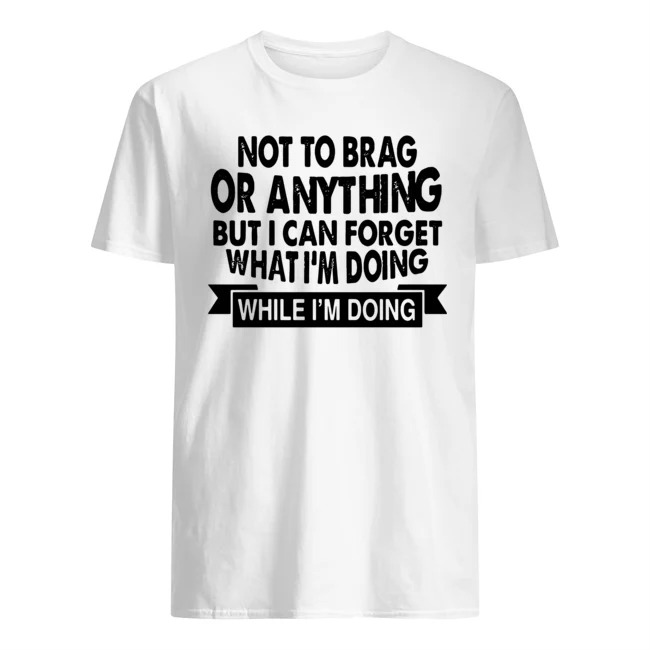 Not To Brag Or Anything But I Can Forget What I'm Doing While I'm Doing Shirt