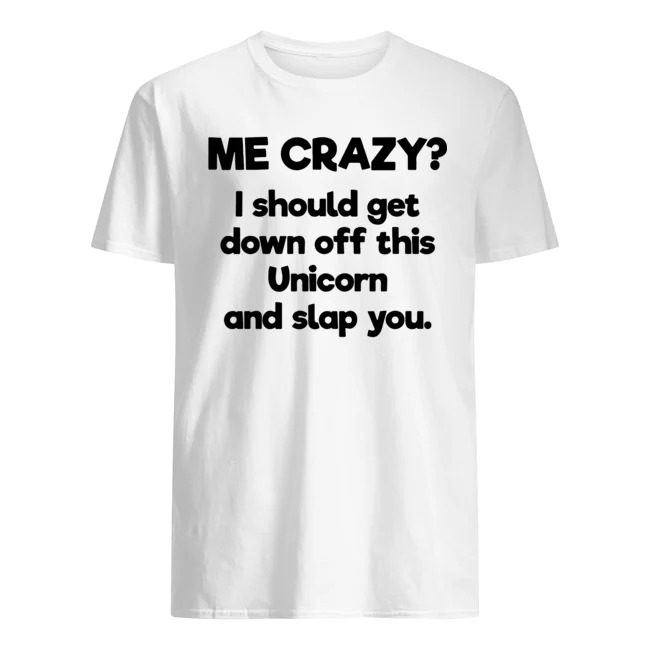 Me Crazy I Should Get Down Off This Unicorn And Slap You Shirt