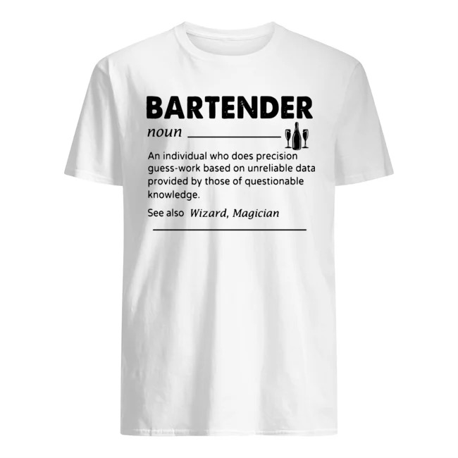 Bartender Noun An Individual Who Does Precision Guess-work Based On Unreliable Data Provided By Those Of Questionable Knowledge Shirt