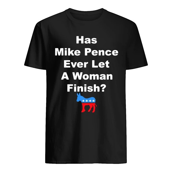 HAs Mike Pence ever let a woman finish shirt