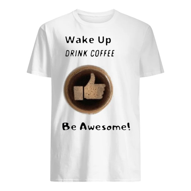 Wake up drink coffee be awesome shirt