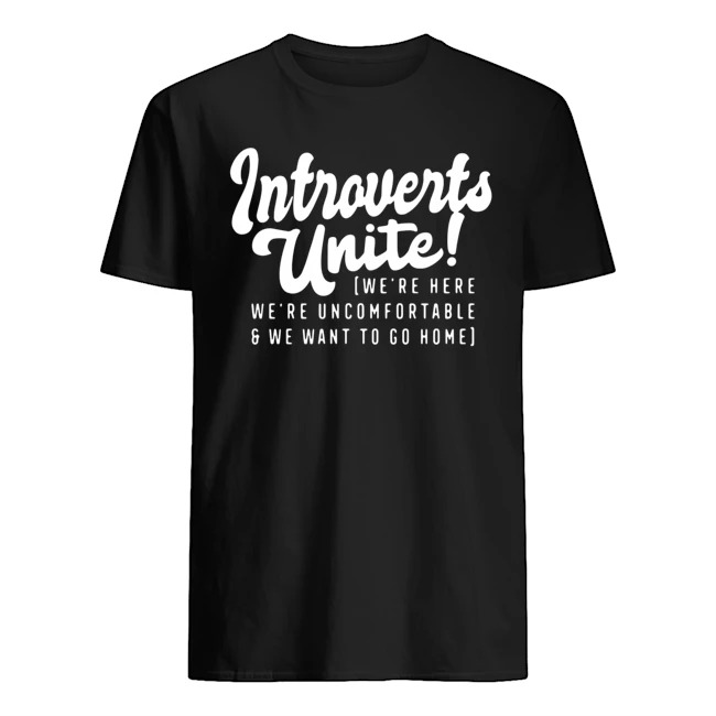 Introverts unite we're here we're uncomfortable and we want to go home shirt