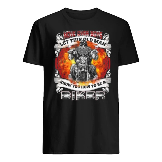 Move Over Boys Let This Old Man Show You How To Be A Biker Print On Back Shirt