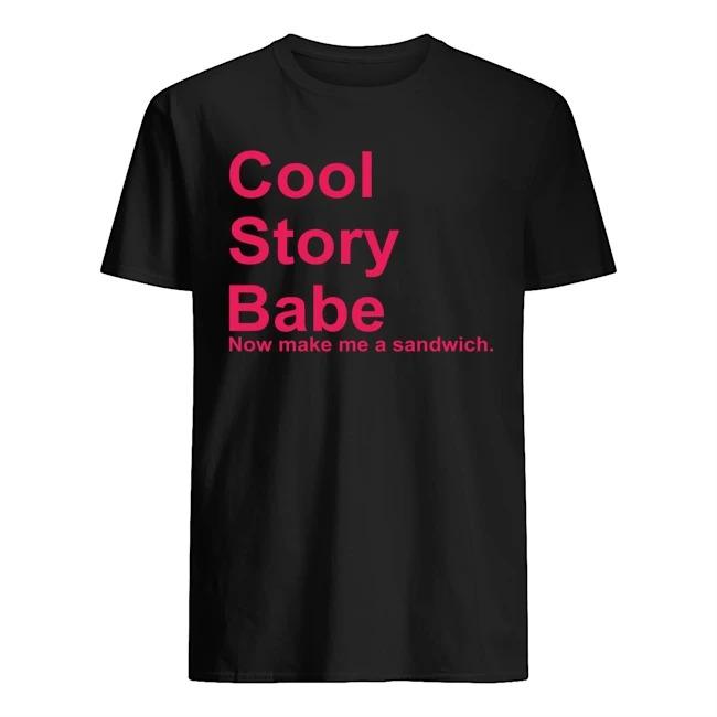 Cool story babe now make Me a sandwich shirt
