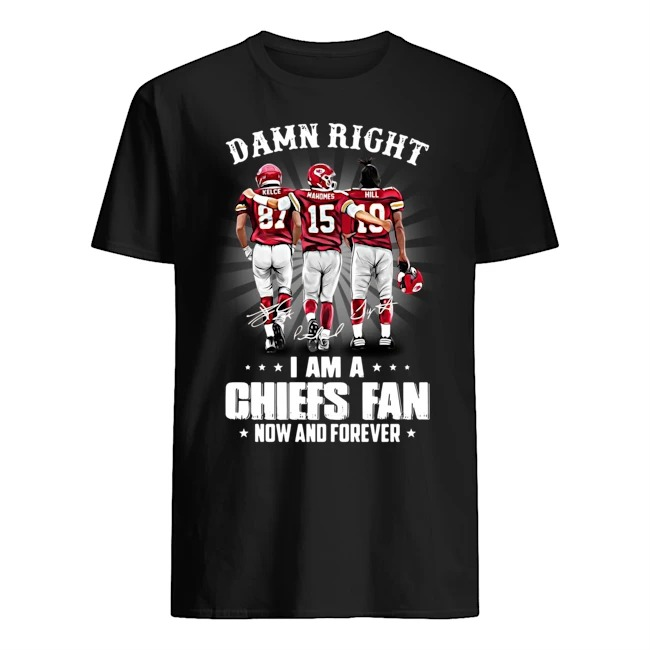 Damn right Kelce Mahomes Hill I am a Kansas City Chiefs fan now and forever signatures shirt