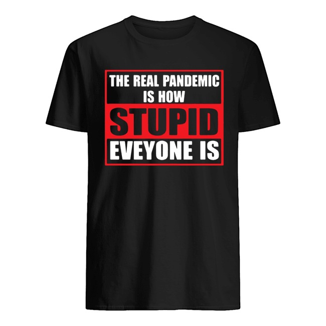 The real pandemic is how stupid everyone is shirt