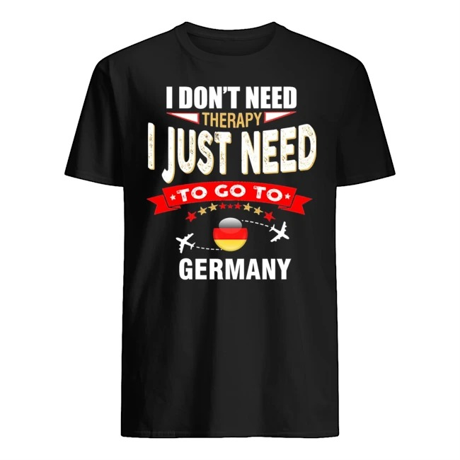 I don't need theraphy I just need to go to Germany shirt