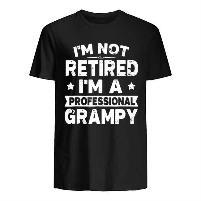 I'm not retired I'm a professional grampy shirt