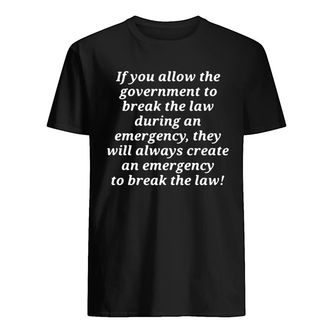 If you allow the government to break the law during an emergency they will always create an emergency to break the law shirt