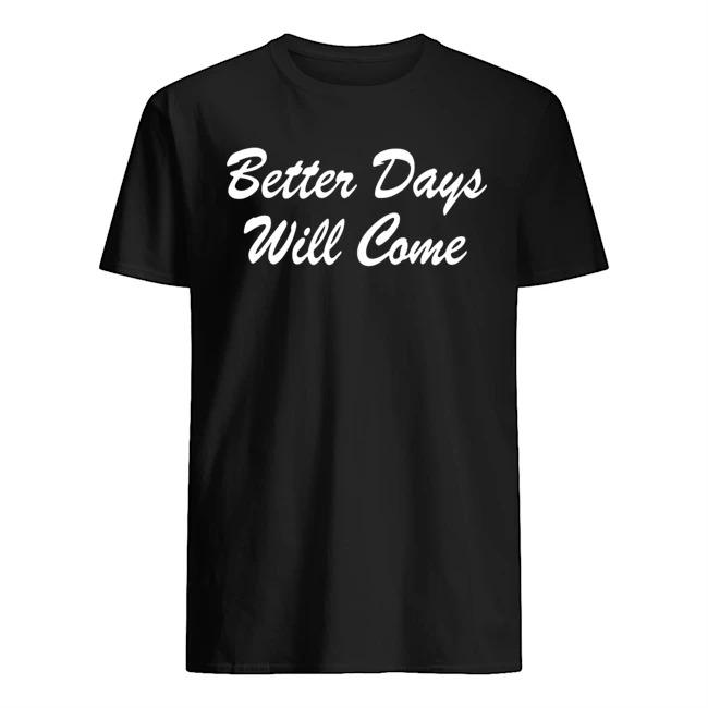 Better days will come shirt
