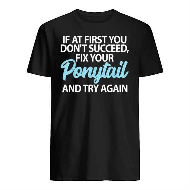 If At First You Don't Succeed Fix Your Ponytail First And Try Shirt