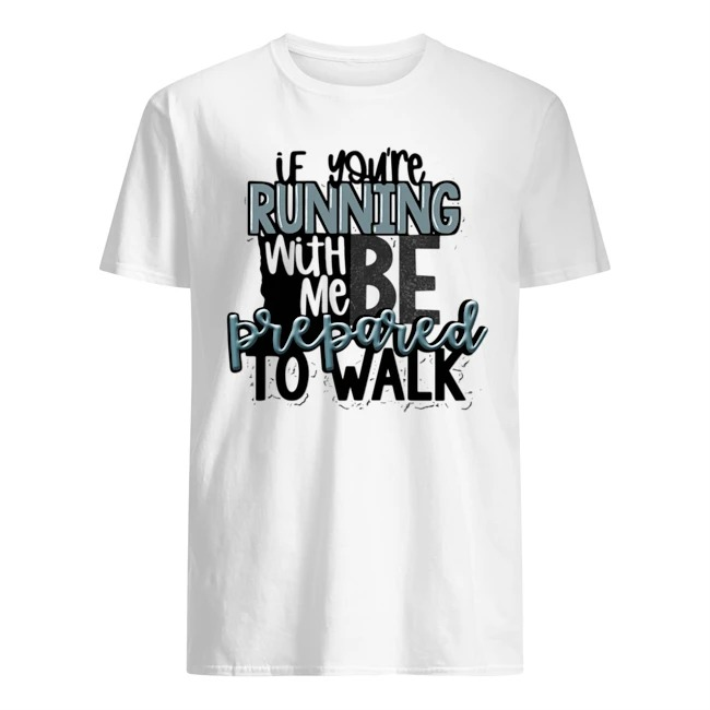 If you're running with me be prepared to walk shirt