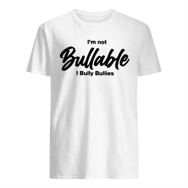 I'm not bullable I bully bullies shirt