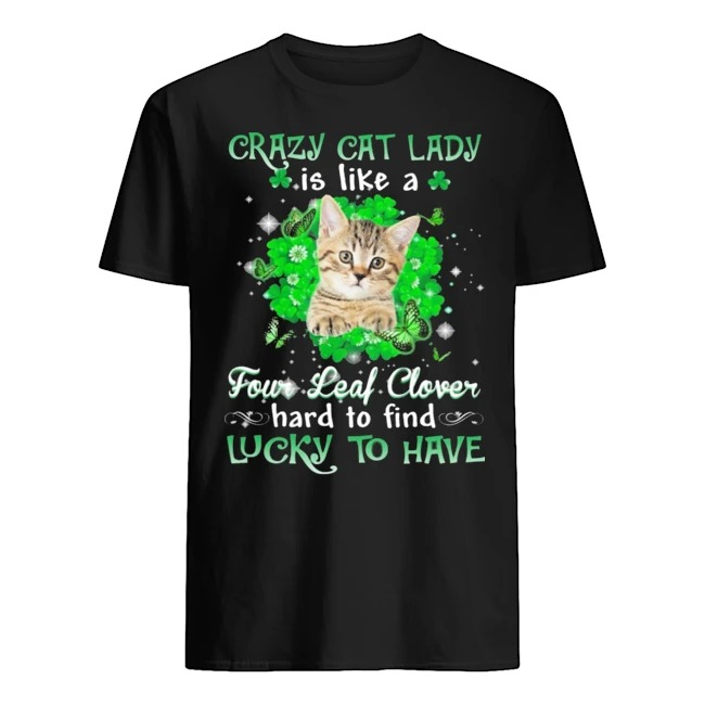 Crazy cat lady is like a four leaf clover hard to find lucky to have St Patrick's Day shirt