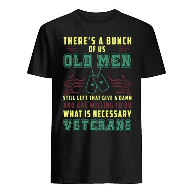 There's a bunch of us old men still left that give a damn and are willing to do what is necessary veterans vintage shirt