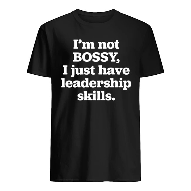 I'm not bossy i just have leadership skills shirt