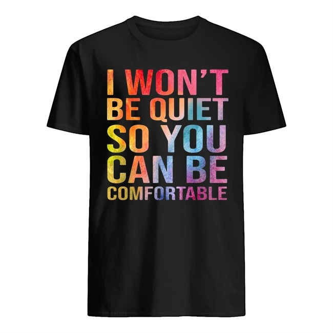 I won't be quiet so you can be comfortable color shirt