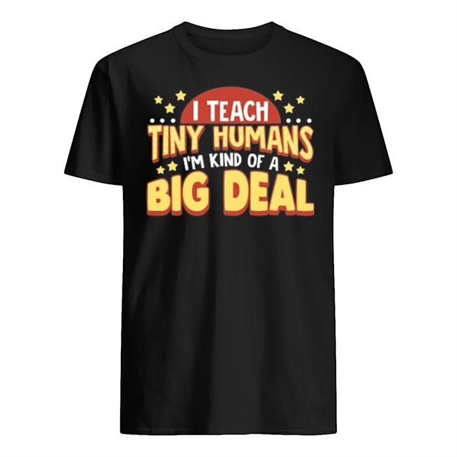 I teacher tiny humans I'm kind of a big deal shirt