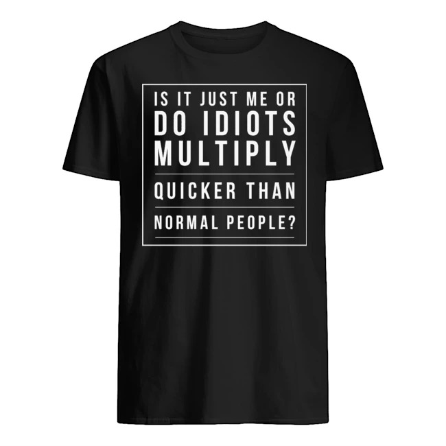 Is it just Me or do idiots multiply quicker than normal people shirt