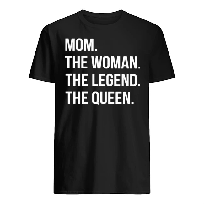 Mom the woman the legend the queen shirt