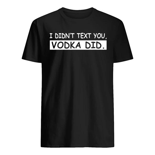 I didn't text you vodka did shirt