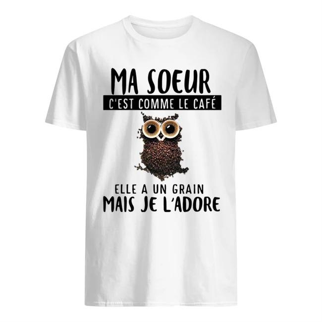 Owl Ma Soeur C'est Comme Le Cafe Elle A Un Grain Mais Je L'adore Shirt