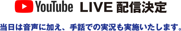YouTube LIVE配信決定 当日は音声に加え、手話での実況も実施いたします。