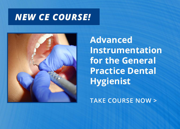 New CE - ce569: Advanced Instrumentation for the General Practice Dental Hygienist