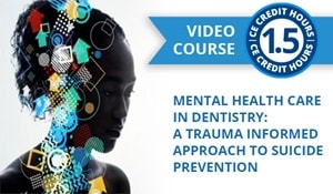 Featured CE Course - Mental Health Care in Dentistry: A Trauma Informed Approach to Suicide Prevention (ce645)