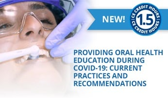 New CE Course - Providing Oral Health Education during COVID-19: Current Practices and Recommendations (ce658)