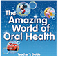 The Amazing World of Oral Health Teacher's Guide