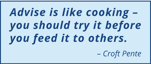 "A quotation which reads ""Advise is like cooking – you should try it before you feed it to others."" Attributed to Croft Pente"