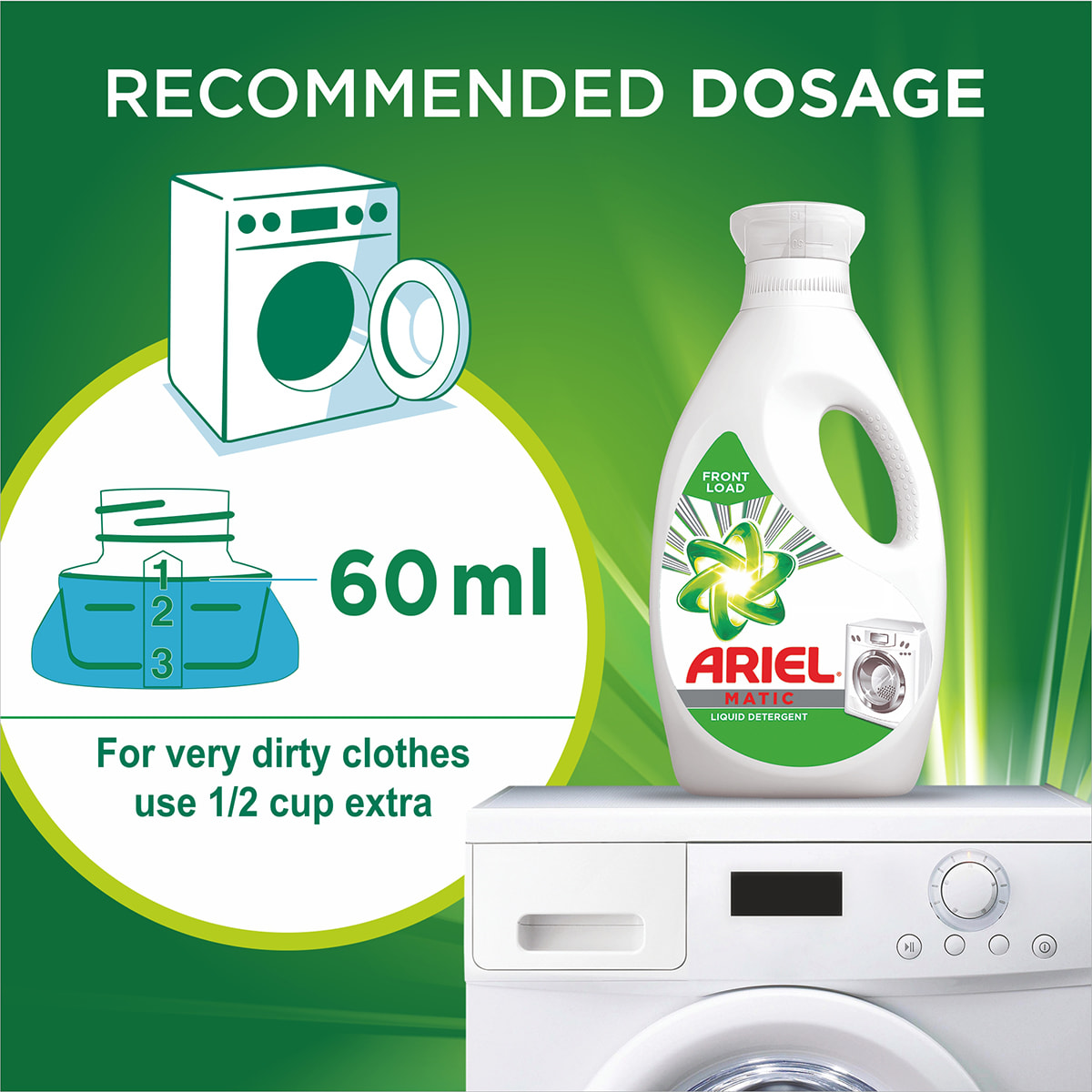 60 ml from the Ariel Matic Front Loader Liquid is the recommended dosage, for very dirty clothes use 1/2 cup extra