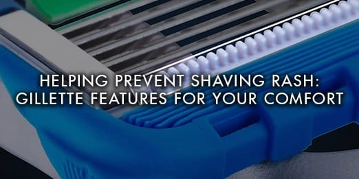 Helping prevent shaving rash: Gillette features for your comfort